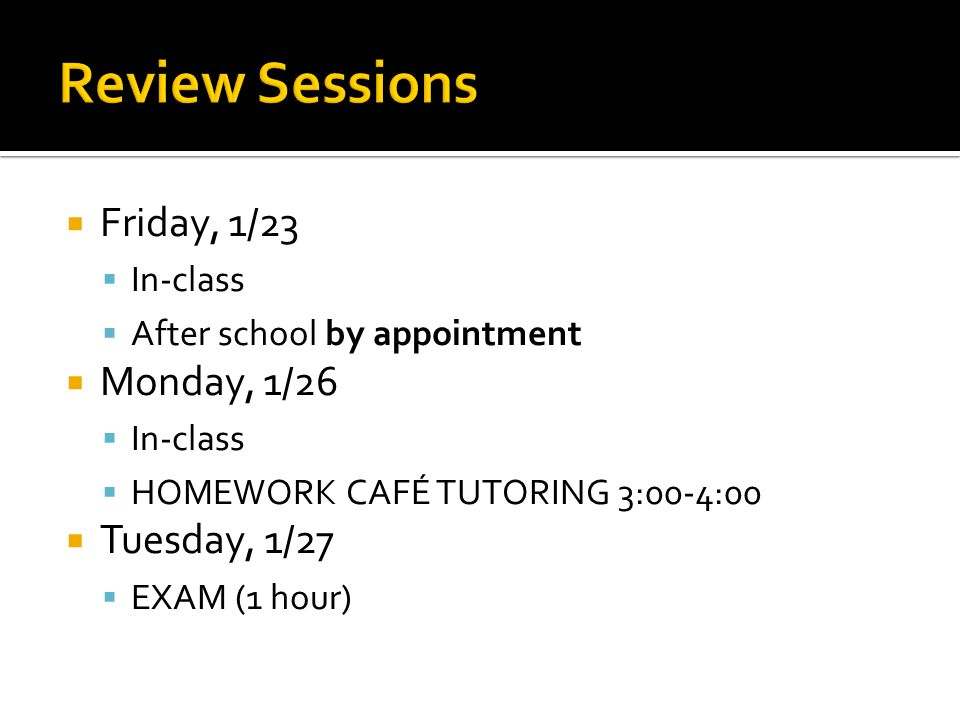  Friday, 1/23  In-class  After school by appointment  Monday, 1/26  In-class  HOMEWORK CAFÉ TUTORING 3:00-4:00  Tuesday, 1/27  EXAM (1 hour)
