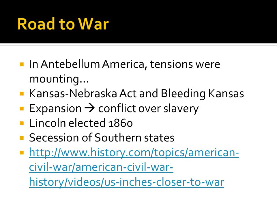  In Antebellum America, tensions were mounting…  Kansas-Nebraska Act and Bleeding Kansas  Expansion  conflict over slavery  Lincoln elected 1860  Secession of Southern states  http://www.history.com/topics/american- civil-war/american-civil-war- history/videos/us-inches-closer-to-war http://www.history.com/topics/american- civil-war/american-civil-war- history/videos/us-inches-closer-to-war