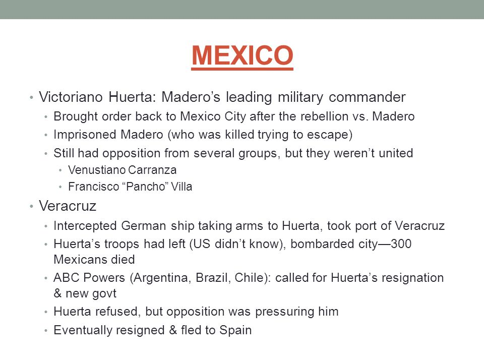 MEXICO Victoriano Huerta: Madero's leading military commander Brought order back to Mexico City after the rebellion vs. Madero Imprisoned Madero (who