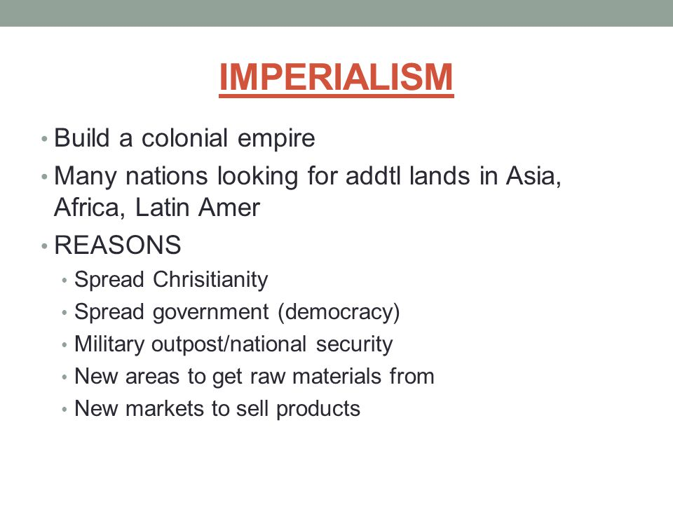 IMPERIALISM Build a colonial empire Many nations looking for addtl lands in Asia, Africa, Latin Amer REASONS Spread Chrisitianity Spread government (d