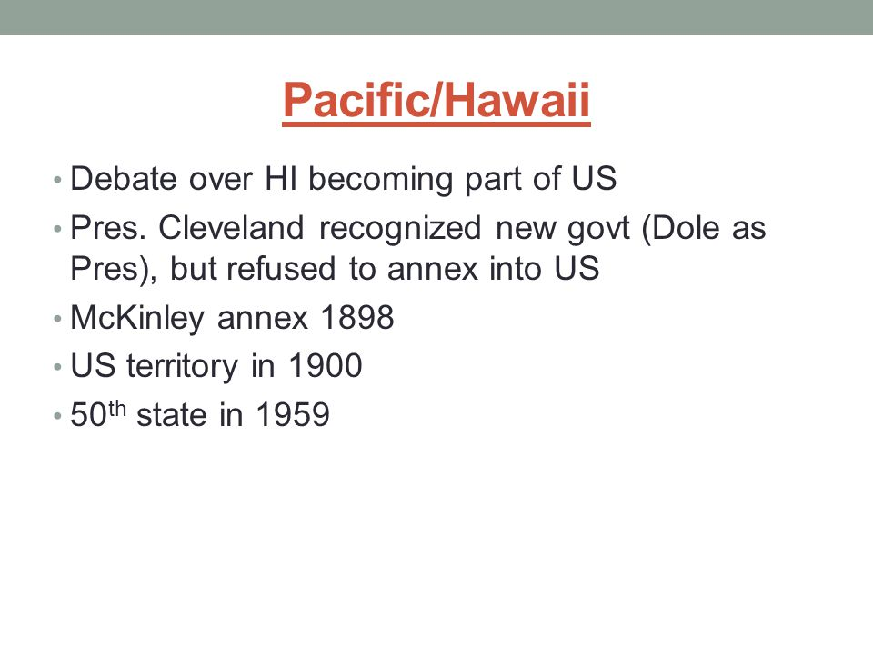 Pacific/Hawaii Debate over HI becoming part of US Pres. Cleveland recognized new govt (Dole as Pres), but refused to annex into US McKinley annex 1898
