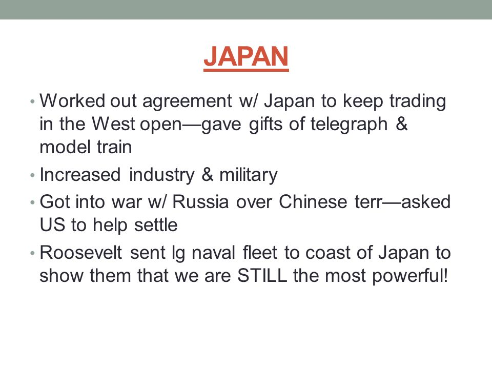 JAPAN Worked out agreement w/ Japan to keep trading in the West open—gave gifts of telegraph & model train Increased industry & military Got into war