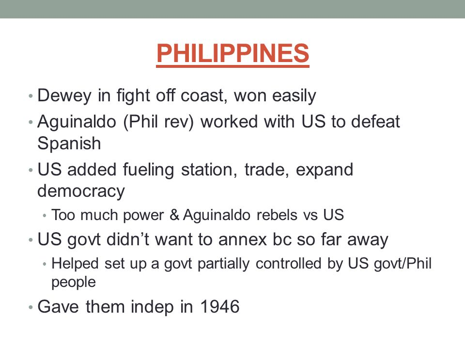 PHILIPPINES Dewey in fight off coast, won easily Aguinaldo (Phil rev) worked with US to defeat Spanish US added fueling station, trade, expand democra