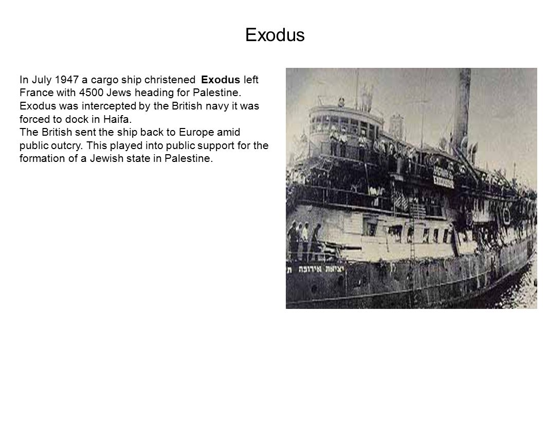 Exodus In July 1947 a cargo ship christened Exodus left France with 4500 Jews heading for Palestine.
