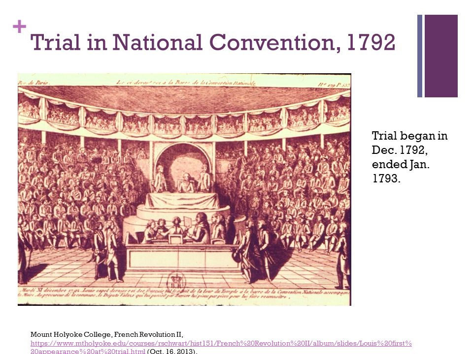 + Trial in National Convention, 1792 Mount Holyoke College, French Revolution II, https://www.mtholyoke.edu/courses/rschwart/hist151/French%20Revolution%20II/album/slides/Louis%20first% 20appearance%20at%20trial.html (Oct.