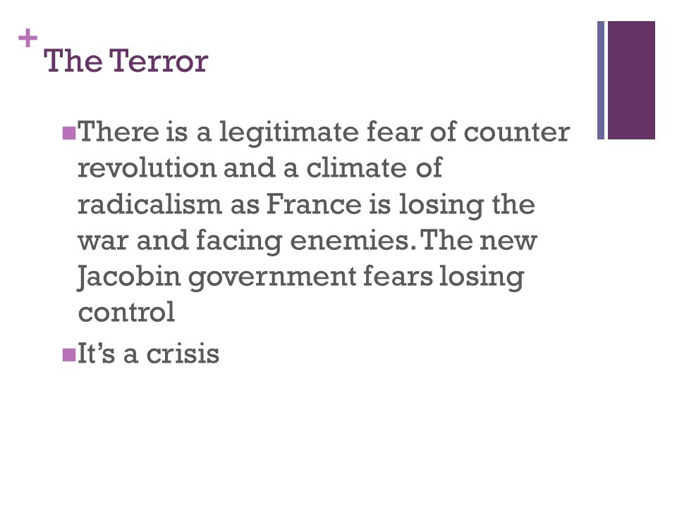 + The Terror There is a legitimate fear of counter revolution and a climate of radicalism as France is losing the war and facing enemies. The new Jaco