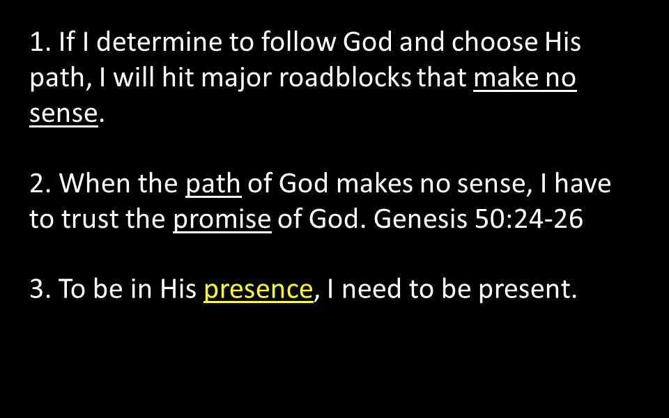 1. If I determine to follow God and choose His path, I will hit major roadblocks that make no sense. 2. When the path of God makes no sense, I have to