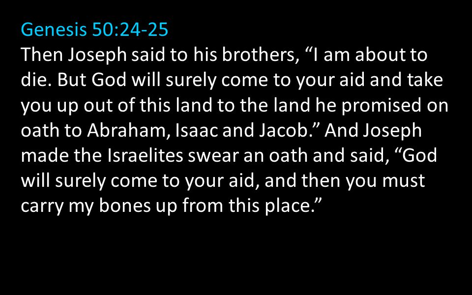 Genesis 50:24-25 Then Joseph said to his brothers, I am about to die.