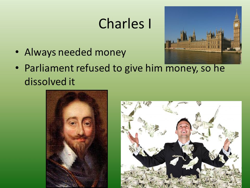 Charles I Always needed money Parliament refused to give him money, so he dissolved it
