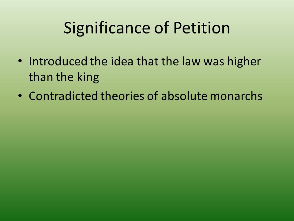 Significance of Petition Introduced the idea that the law was higher than the king Contradicted theories of absolute monarchs