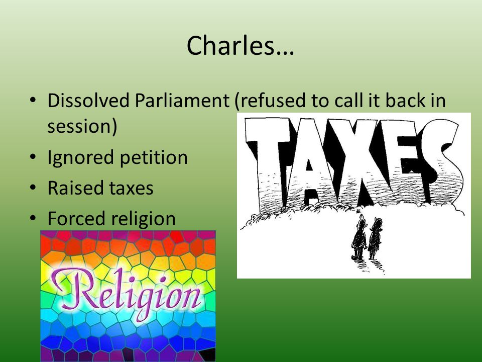 Charles… Dissolved Parliament (refused to call it back in session) Ignored petition Raised taxes Forced religion