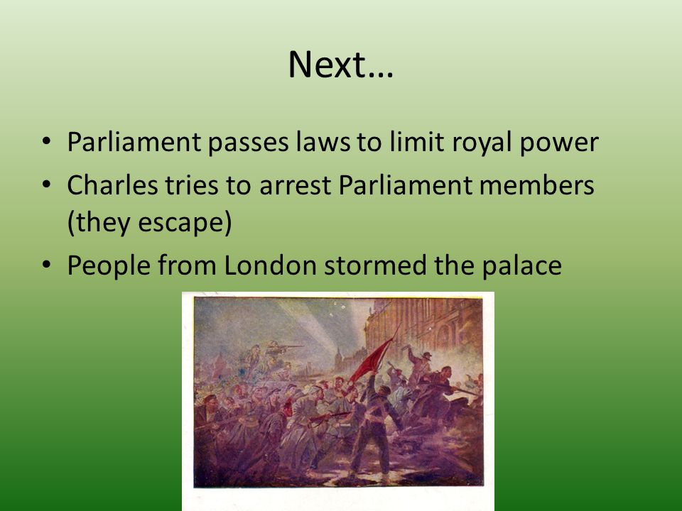 Next… Parliament passes laws to limit royal power Charles tries to arrest Parliament members (they escape) People from London stormed the palace