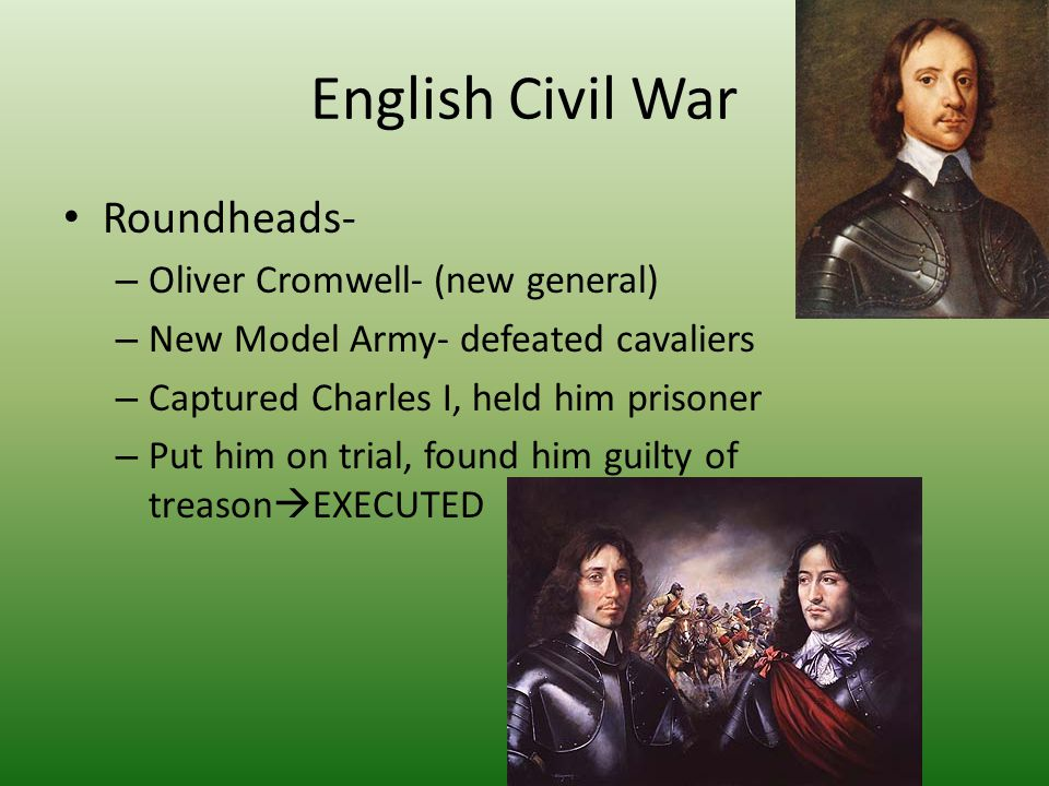 English Civil War Roundheads- – Oliver Cromwell- (new general) – New Model Army- defeated cavaliers – Captured Charles I, held him prisoner – Put him on trial, found him guilty of treason  EXECUTED
