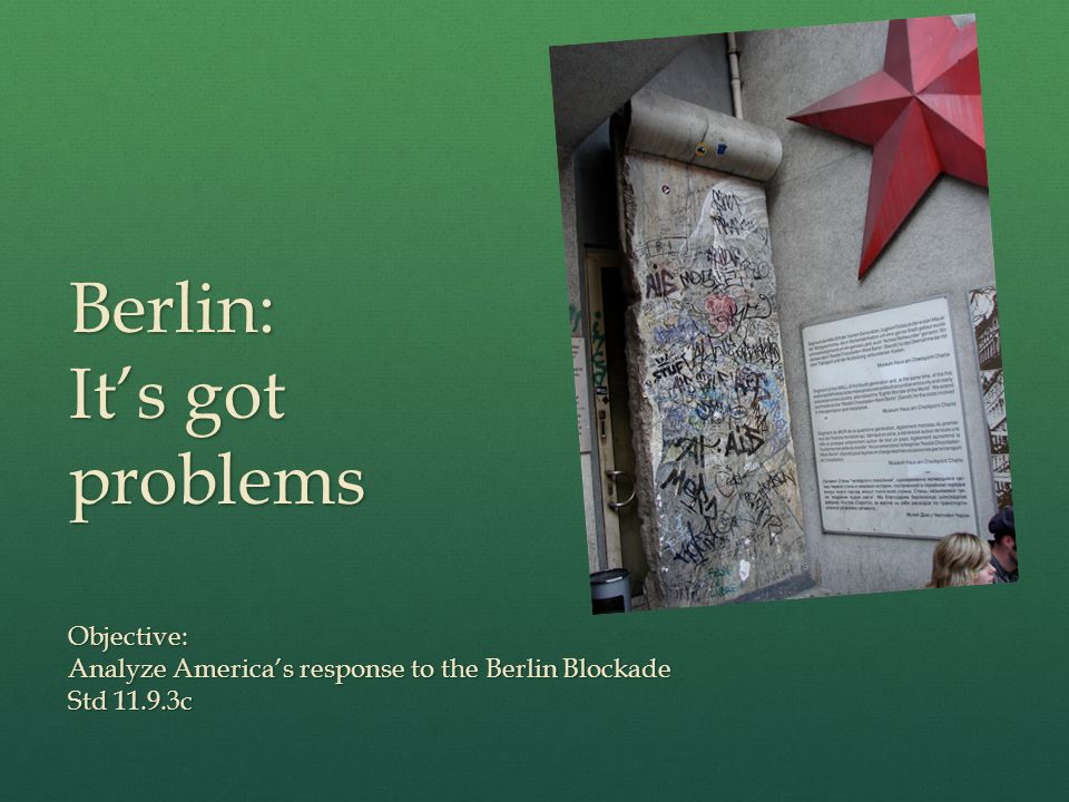 Berlin: It's got problems Objective: Analyze America's response to the Berlin Blockade Std c