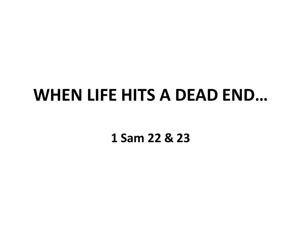 WHEN LIFE HITS A DEAD END… 1 Sam 22 & 23