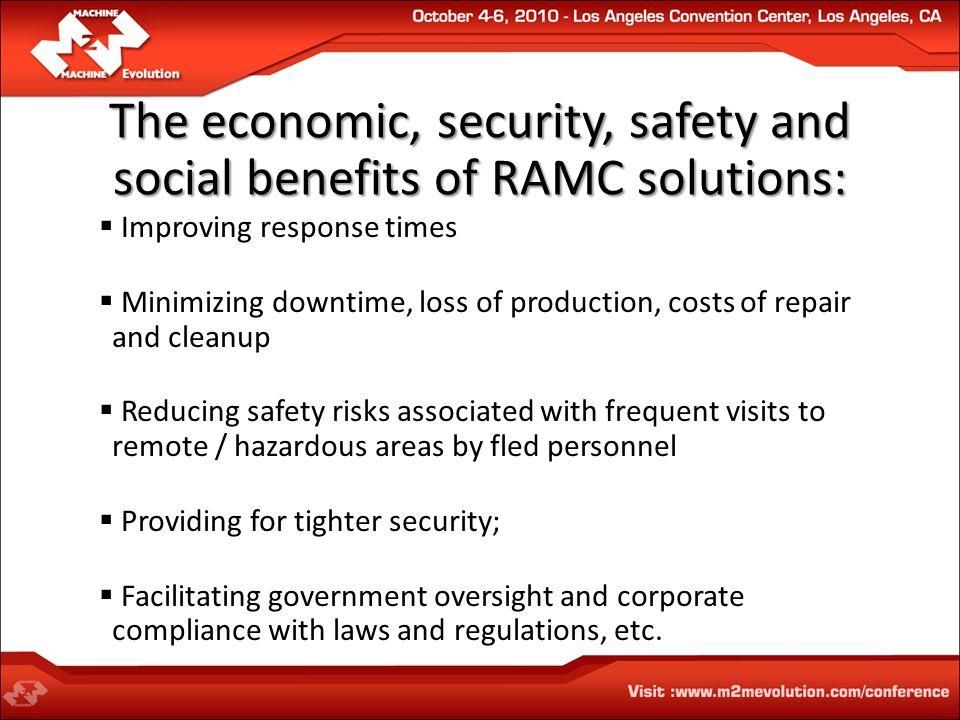 The economic, security, safety and social benefits of RAMC solutions:  Improving response times  Minimizing downtime, loss of production, costs of repair and cleanup  Reducing safety risks associated with frequent visits to remote / hazardous areas by fled personnel  Providing for tighter security;  Facilitating government oversight and corporate compliance with laws and regulations, etc.