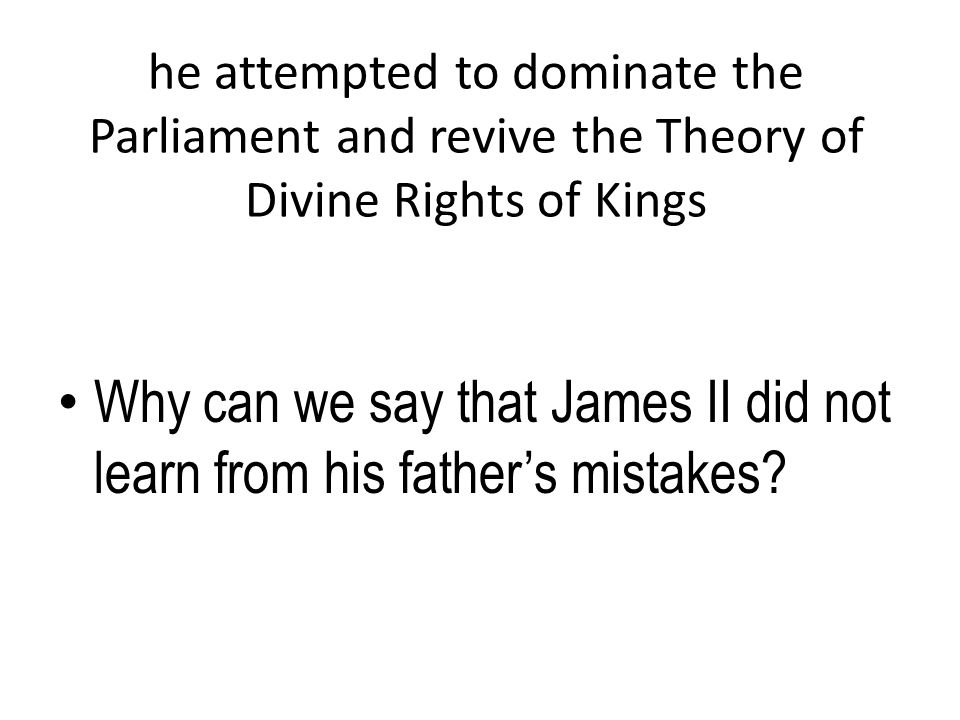he attempted to dominate the Parliament and revive the Theory of Divine Rights of Kings Why can we say that James II did not learn from his father's m