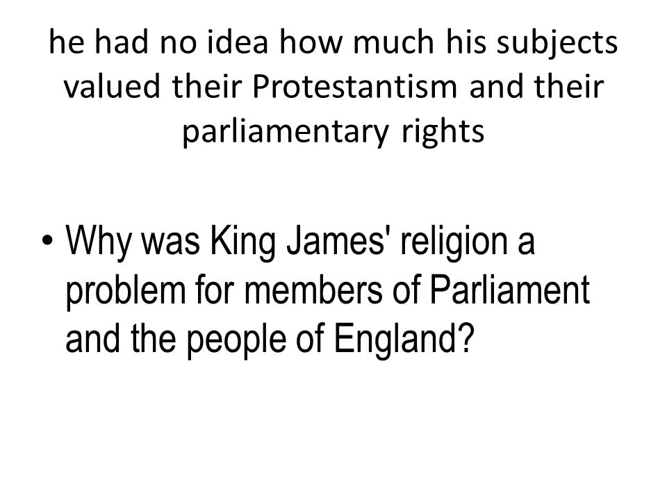 he had no idea how much his subjects valued their Protestantism and their parliamentary rights Why was King James' religion a problem for members of P