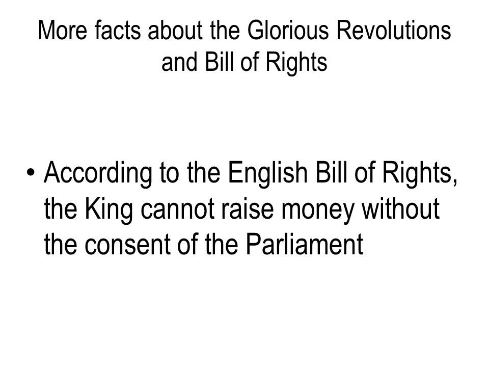 More facts about the Glorious Revolutions and Bill of Rights According to the English Bill of Rights, the King cannot raise money without the consent