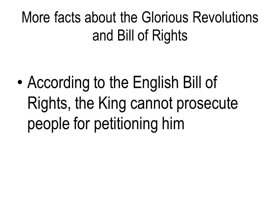 More facts about the Glorious Revolutions and Bill of Rights According to the English Bill of Rights, the King cannot prosecute people for petitioning