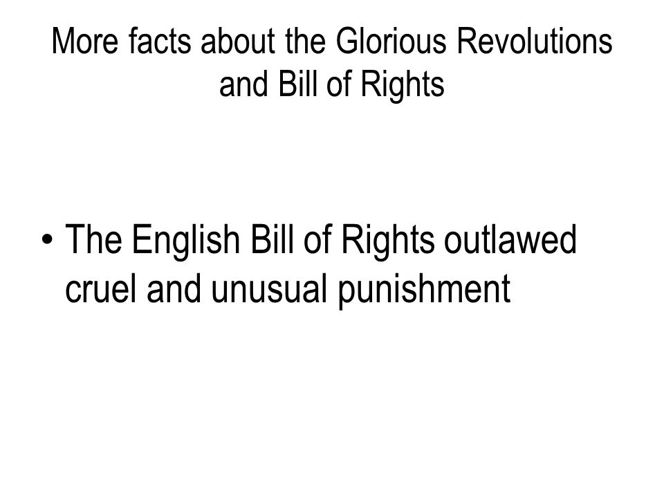 More facts about the Glorious Revolutions and Bill of Rights The English Bill of Rights outlawed cruel and unusual punishment