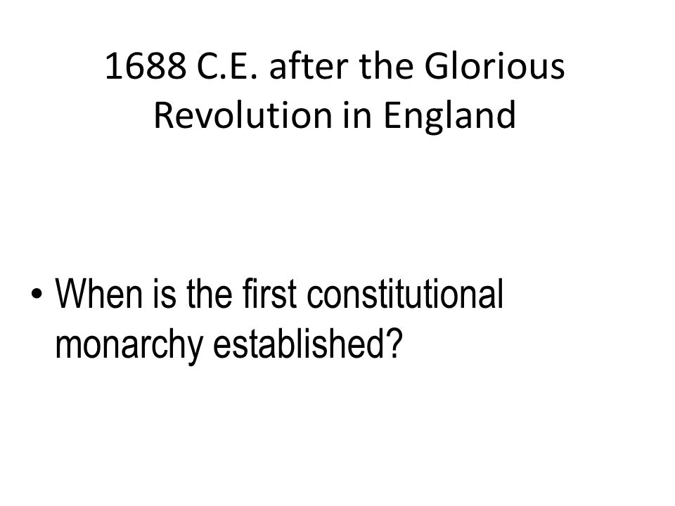 1688 C.E. after the Glorious Revolution in England When is the first constitutional monarchy established?