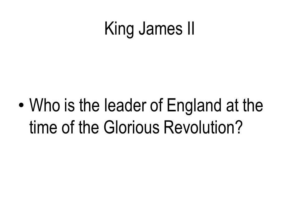 King James II Who is the leader of England at the time of the Glorious Revolution?