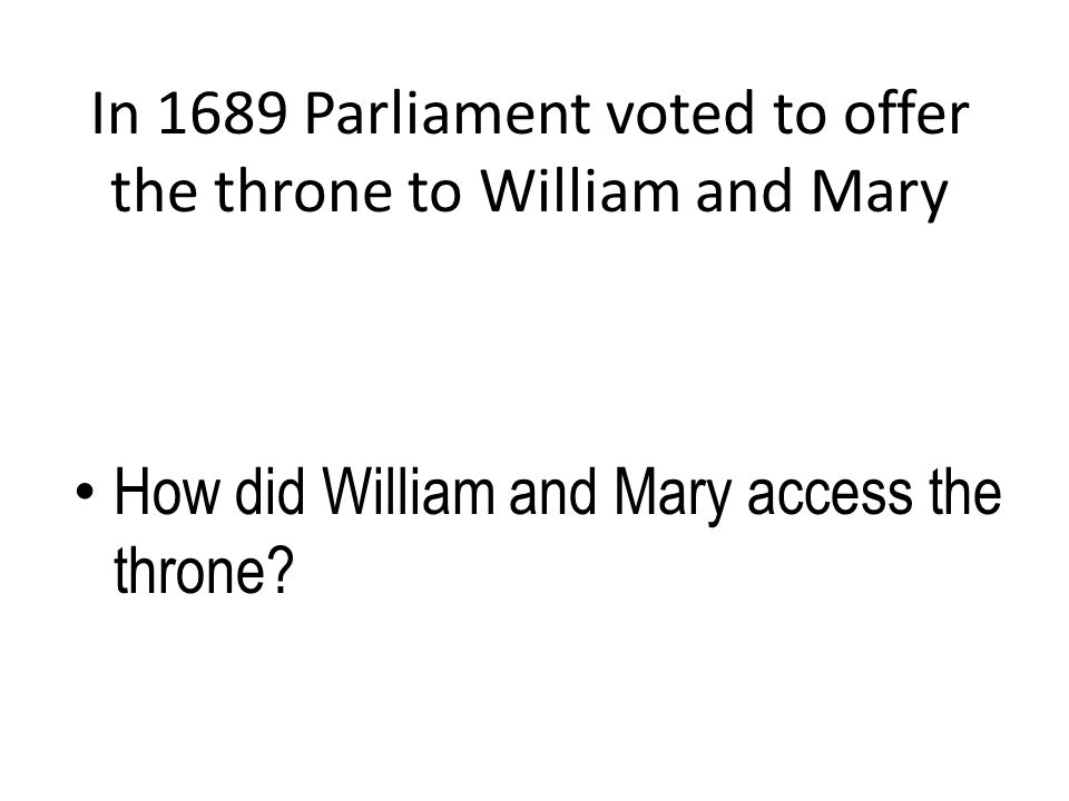 In 1689 Parliament voted to offer the throne to William and Mary How did William and Mary access the throne?