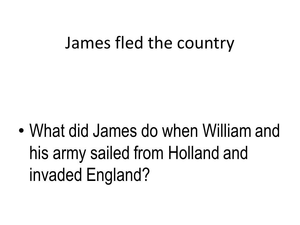 James fled the country What did James do when William and his army sailed from Holland and invaded England?