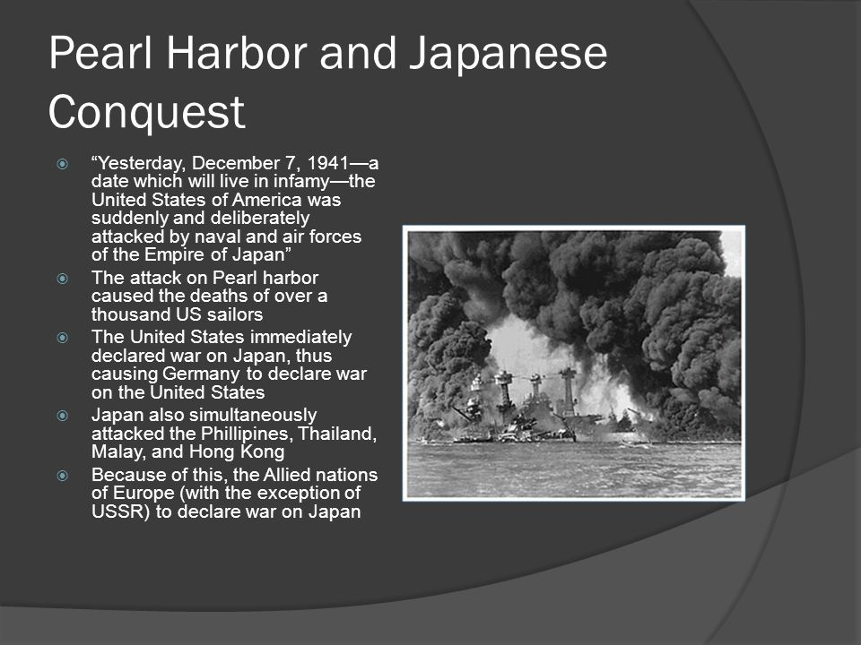 Pearl Harbor and Japanese Conquest  Yesterday, December 7, 1941—a date which will live in infamy—the United States of America was suddenly and deliberately attacked by naval and air forces of the Empire of Japan  The attack on Pearl harbor caused the deaths of over a thousand US sailors  The United States immediately declared war on Japan, thus causing Germany to declare war on the United States  Japan also simultaneously attacked the Phillipines, Thailand, Malay, and Hong Kong  Because of this, the Allied nations of Europe (with the exception of USSR) to declare war on Japan