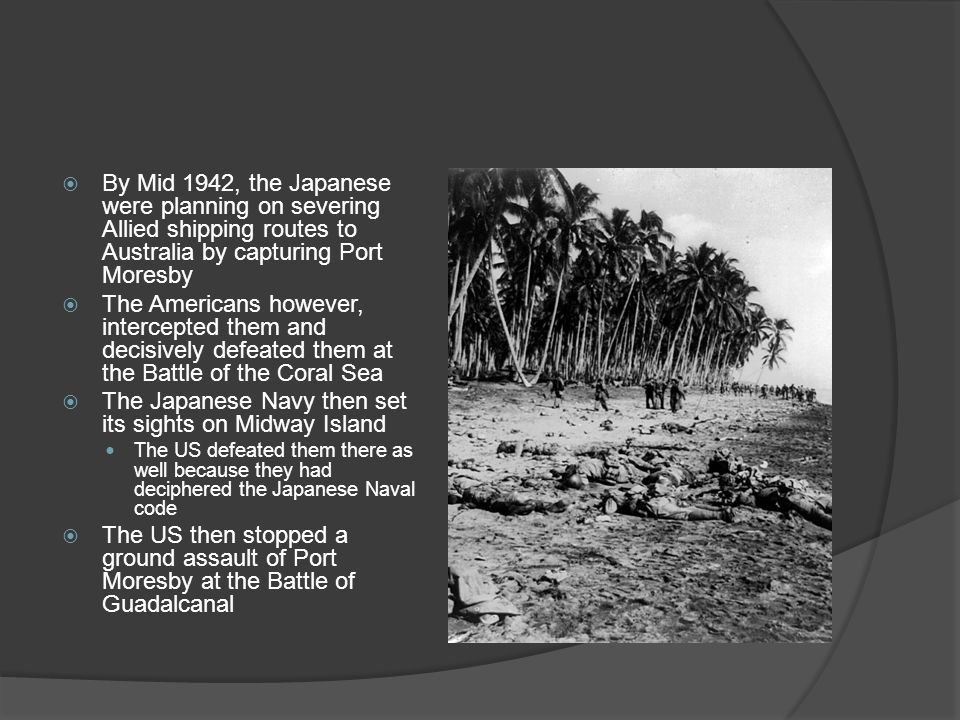  By Mid 1942, the Japanese were planning on severing Allied shipping routes to Australia by capturing Port Moresby  The Americans however, intercepted them and decisively defeated them at the Battle of the Coral Sea  The Japanese Navy then set its sights on Midway Island The US defeated them there as well because they had deciphered the Japanese Naval code  The US then stopped a ground assault of Port Moresby at the Battle of Guadalcanal