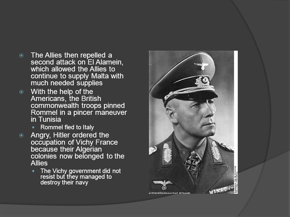  The Allies then repelled a second attack on El Alamein, which allowed the Allies to continue to supply Malta with much needed supplies  With the help of the Americans, the British commonwealth troops pinned Rommel in a pincer maneuver in Tunisia Rommel fled to Italy  Angry, Hitler ordered the occupation of Vichy France because their Algerian colonies now belonged to the Allies The Vichy government did not resist but they managed to destroy their navy