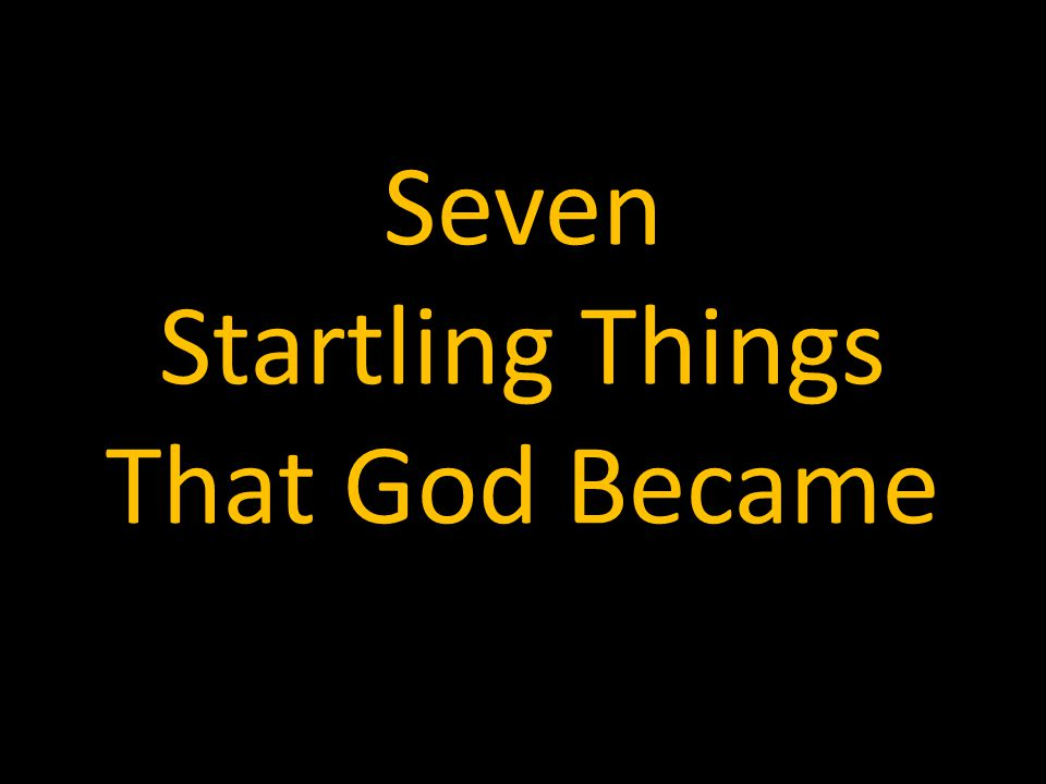 Seven Startling Things That God Became