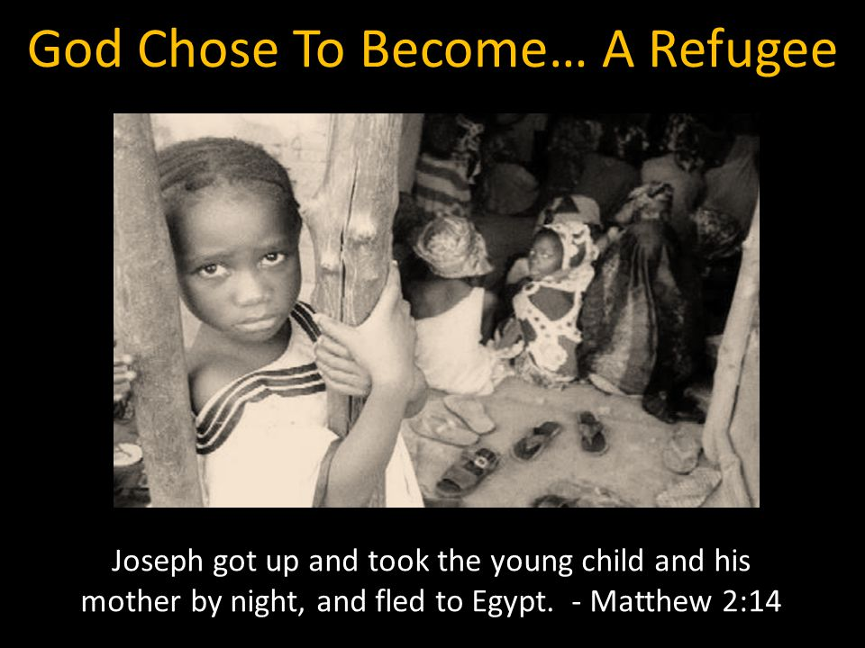 God Chose To Become… A Refugee Joseph got up and took the young child and his mother by night, and fled to Egypt. - Matthew 2:14
