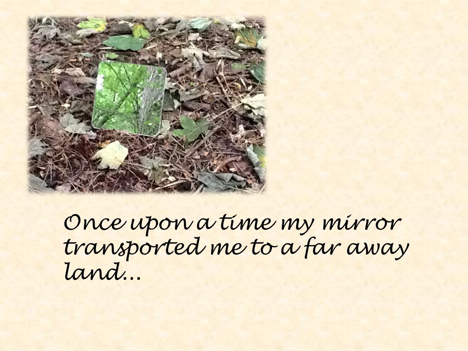 Once upon a time my mirror transported me to a far away land...