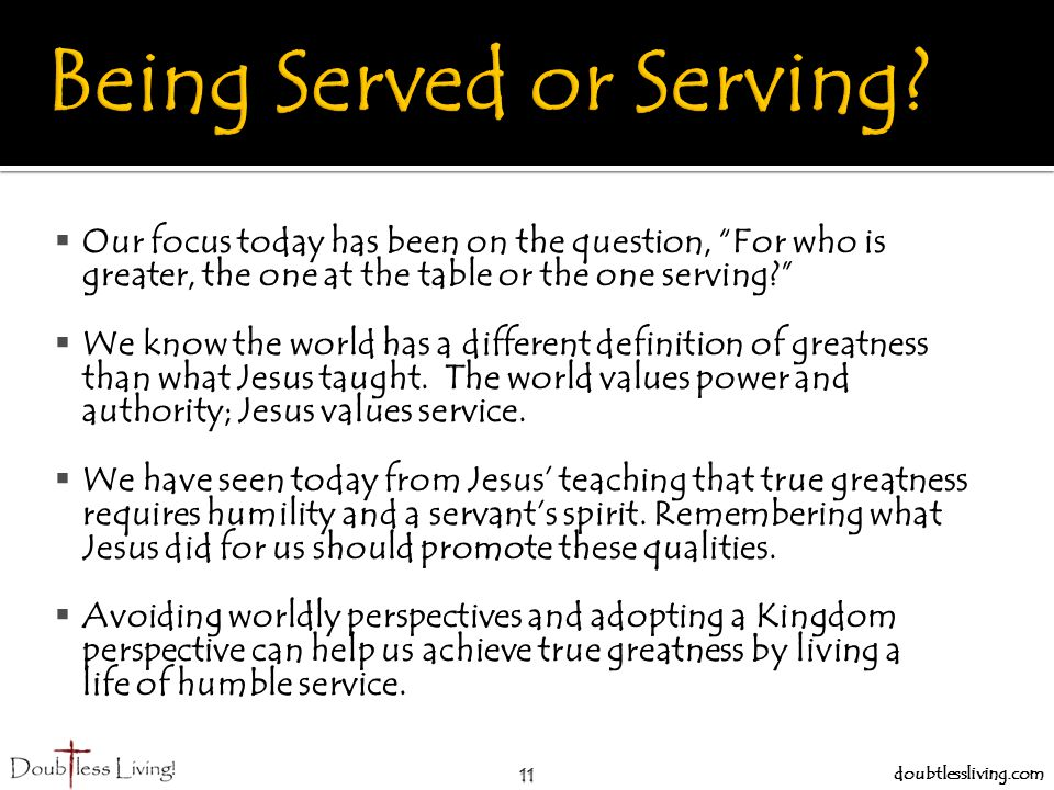 11 doubtlessliving.com  Our focus today has been on the question, For who is greater, the one at the table or the one serving  We know the world has a different definition of greatness than what Jesus taught.