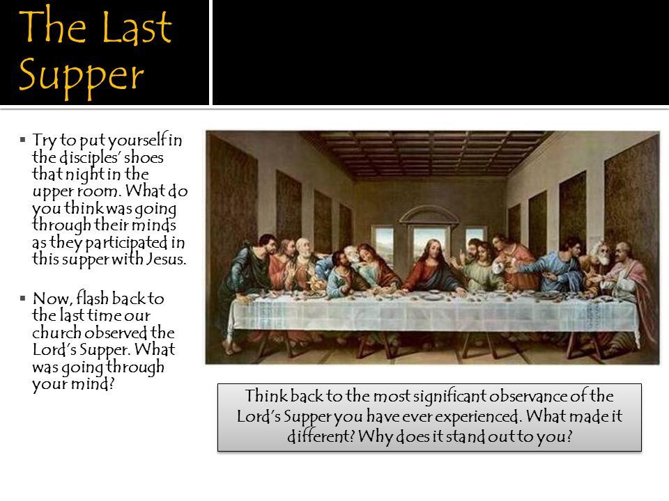 The Last Supper  Try to put yourself in the disciples' shoes that night in the upper room.