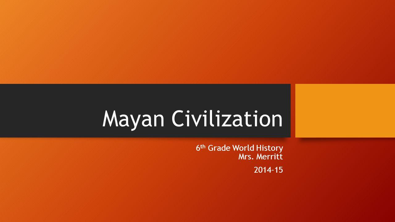 Mayan Civilization 6 th Grade World History Mrs. Merritt 2014-15