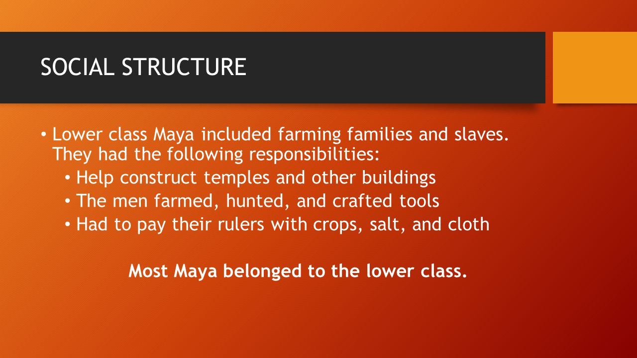 SOCIAL STRUCTURE Lower class Maya included farming families and slaves. They had the following responsibilities: Help construct temples and other buil