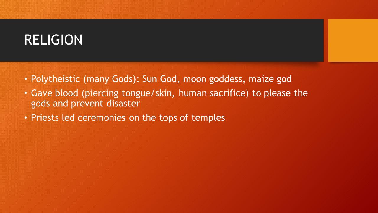RELIGION Polytheistic (many Gods): Sun God, moon goddess, maize god Gave blood (piercing tongue/skin, human sacrifice) to please the gods and prevent