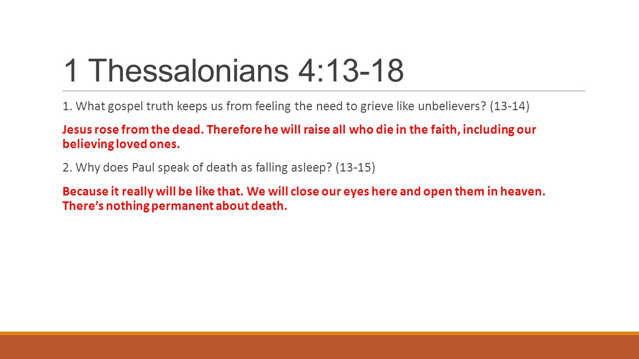 1 Thessalonians 4:13-18 1. What gospel truth keeps us from feeling the need to grieve like unbelievers? (13-14) Jesus rose from the dead. Therefore he