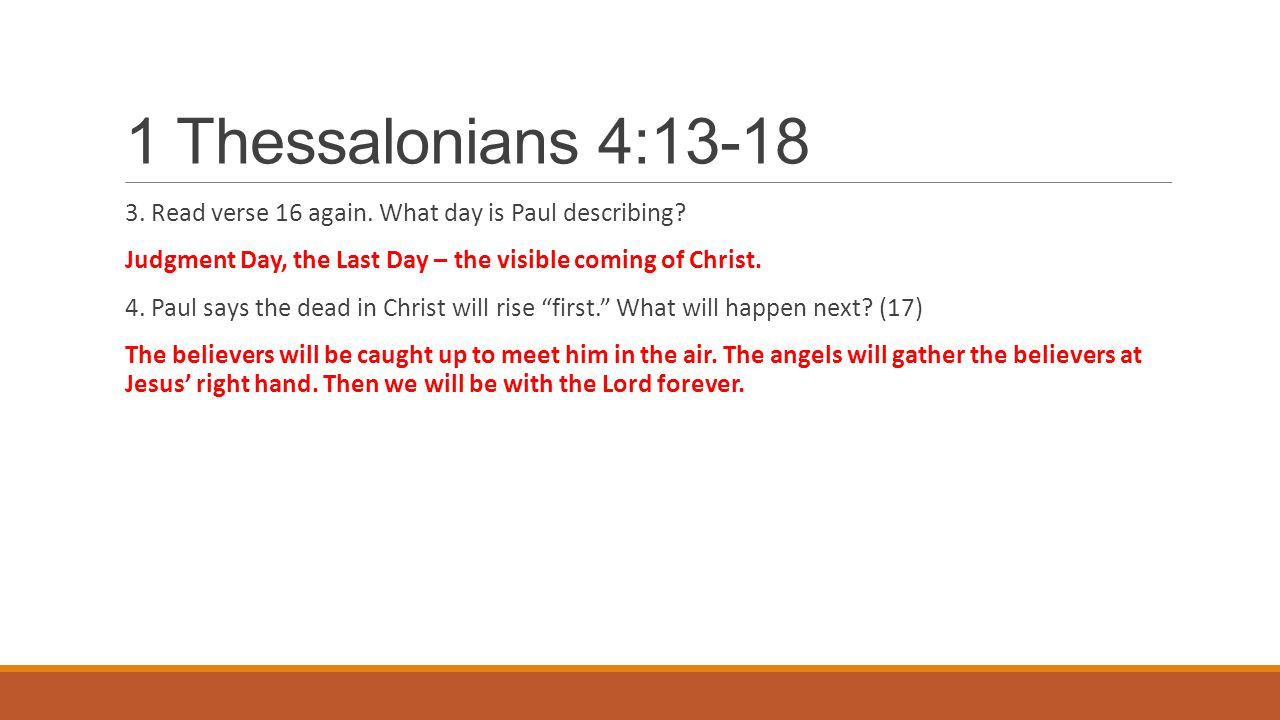 1 Thessalonians 4:13-18 3. Read verse 16 again. What day is Paul describing? Judgment Day, the Last Day – the visible coming of Christ. 4. Paul says t