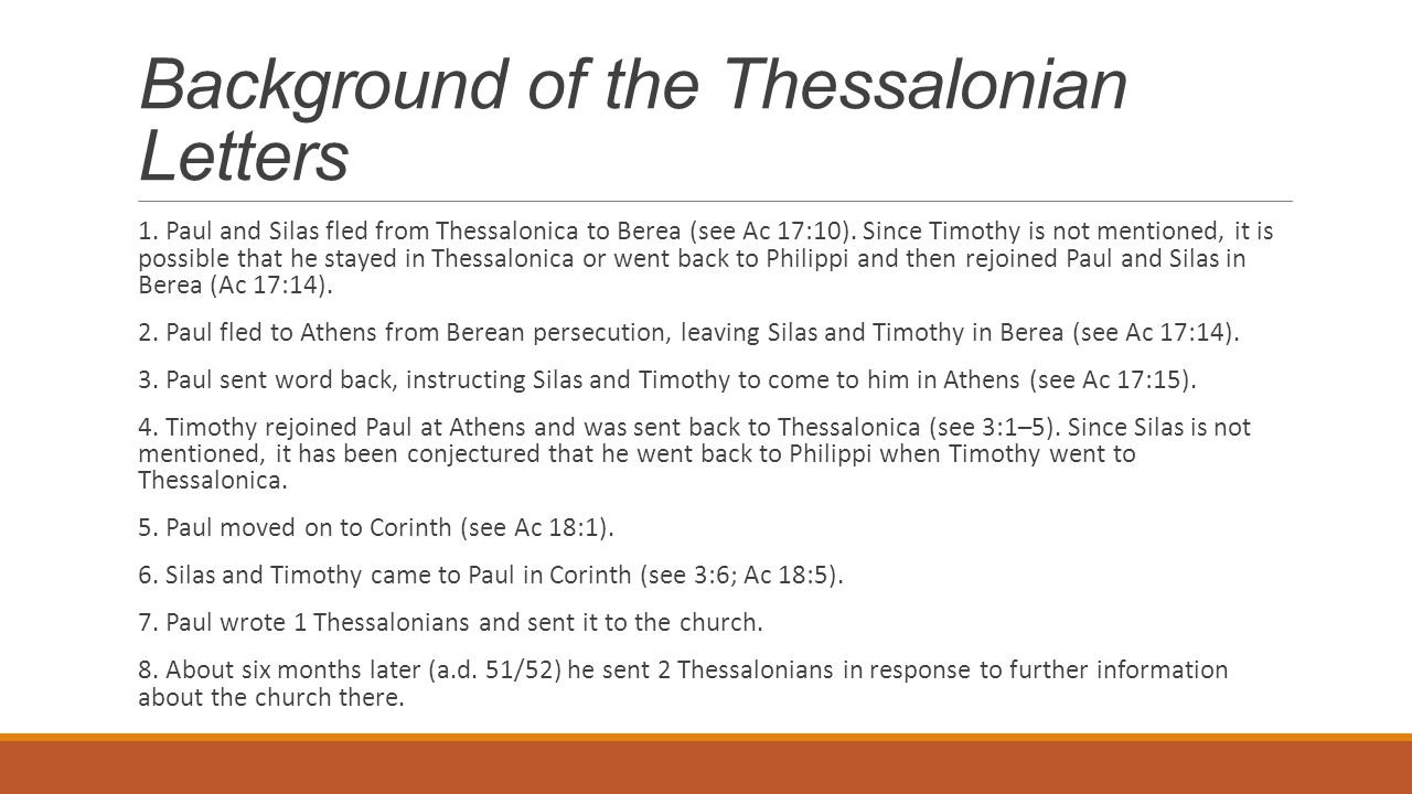 Background of the Thessalonian Letters 1. Paul and Silas fled from Thessalonica to Berea (see Ac 17:10). Since Timothy is not mentioned, it is possibl