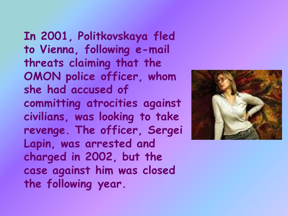In 2001, Politkovskaya fled to Vienna, following  threats claiming that the OMON police officer, whom she had accused of committing atrocities against civilians, was looking to take revenge.
