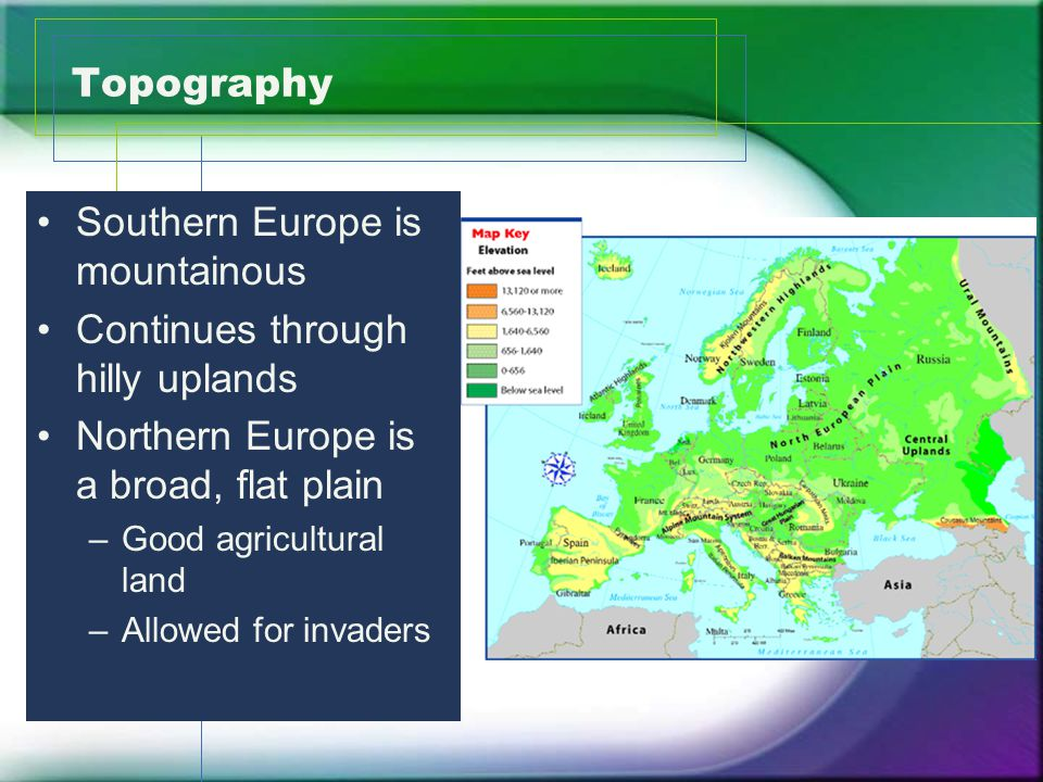 Topography Southern Europe is mountainous Continues through hilly uplands Northern Europe is a broad, flat plain –Good agricultural land –Allowed for invaders