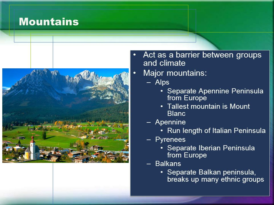Mountains Act as a barrier between groups and climate Major mountains: –Alps Separate Apennine Peninsula from Europe Tallest mountain is Mount Blanc –Apennine Run length of Italian Peninsula –Pyrenees Separate Iberian Peninsula from Europe –Balkans Separate Balkan peninsula, breaks up many ethnic groups Act as a barrier between groups and climate Major mountains: –Alps Separate Apennine Peninsula from Europe Tallest mountain is Mount Blanc –Apennine Run length of Italian Peninsula –Pyrenees Separate Iberian Peninsula from Europe –Balkans Separate Balkan peninsula, breaks up many ethnic groups