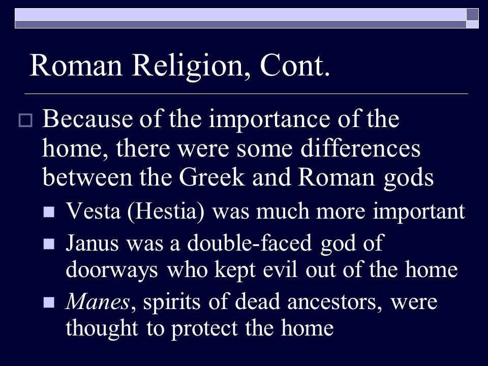 Roman Religion, Cont.  Because of the importance of the home, there were some differences between the Greek and Roman gods Vesta (Hestia) was much mo