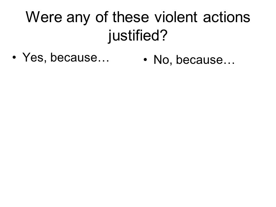 Were any of these violent actions justified? Yes, because… No, because…