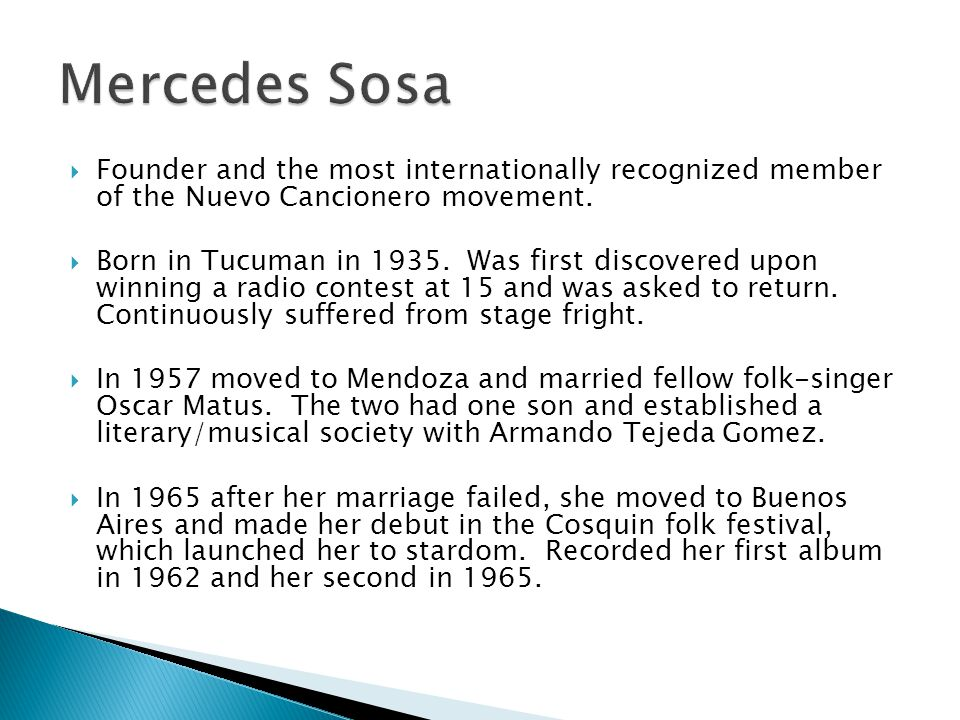 In 1969, Sosa visited Chile and discovered the music of Violeta Parra and Victor Jara, she would later cover their songs on subsequent albums and would vocally support the canditature of Salvador Allende.