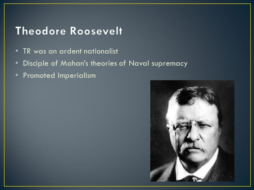 TR was an ardent nationalist Disciple of Mahan's theories of Naval supremacy Promoted Imperialism